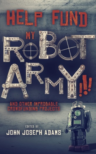HELP FUND MY ROBOT ARMY!!! and Other Improbable Crowdfunding Projects, edited by John Joseph Adams