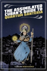 The Assimilated Cuban's Guide to Quantum Santeria by Carlos Hernandez