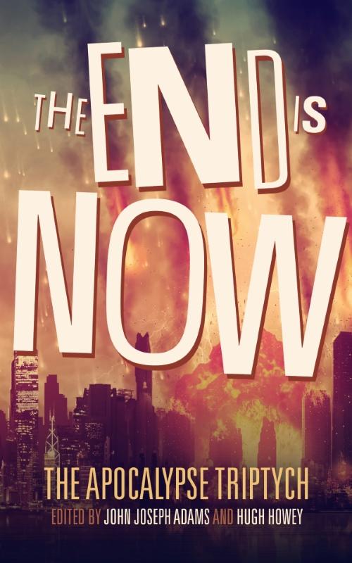 THE END IS NOW edited by John Joseph Adams & Hugh Howey